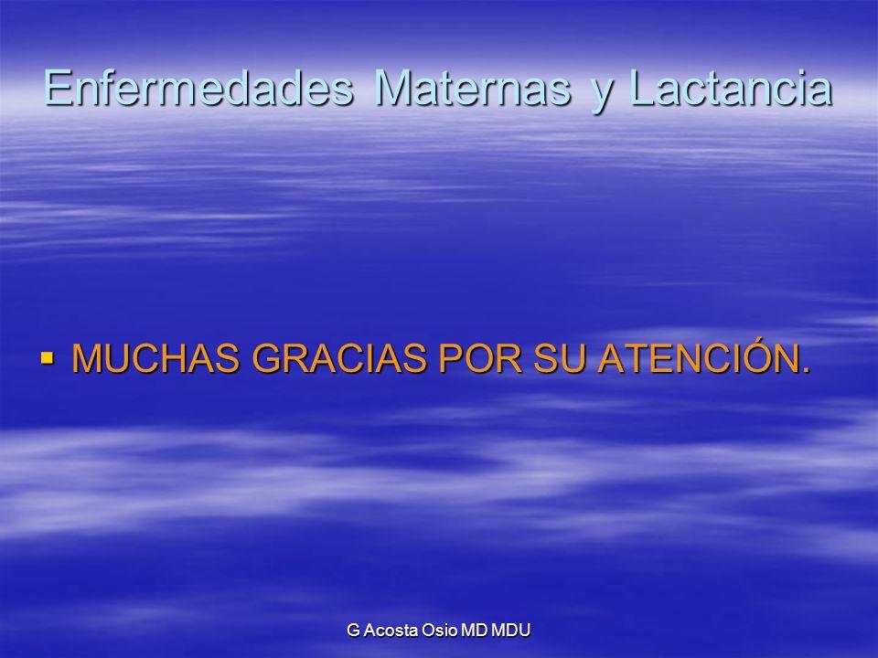 G Acosta Osio MD MDU Enfermedades Maternas y Lactancia MUCHAS GRACIAS POR SU ATENCIÓN. MUCHAS GRACIAS POR SU ATENCIÓN.