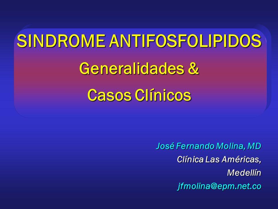 SINDROME ANTIFOSFOLIPIDOS Generalidades & Casos Clínicos José Fernando Molina, MD Clínica Las Américas, Medellínjfmolina@epm.net.co