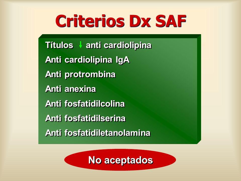 Criterios Dx SAF Títulos anti cardiolipina Anti cardiolipina IgA Anti protrombina Anti anexina Anti fosfatidilcolina Anti fosfatidilserina Anti fosfat