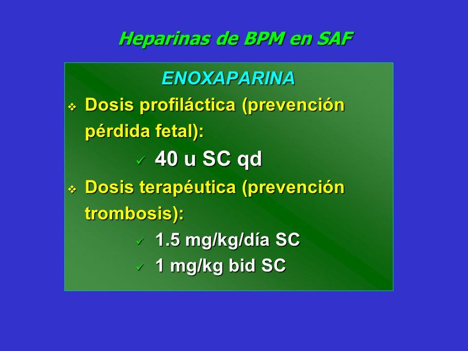 Heparinas de BPM en SAF ENOXAPARINA Dosis profiláctica (prevención pérdida fetal): Dosis profiláctica (prevención pérdida fetal): 40 u SC qd 40 u SC q
