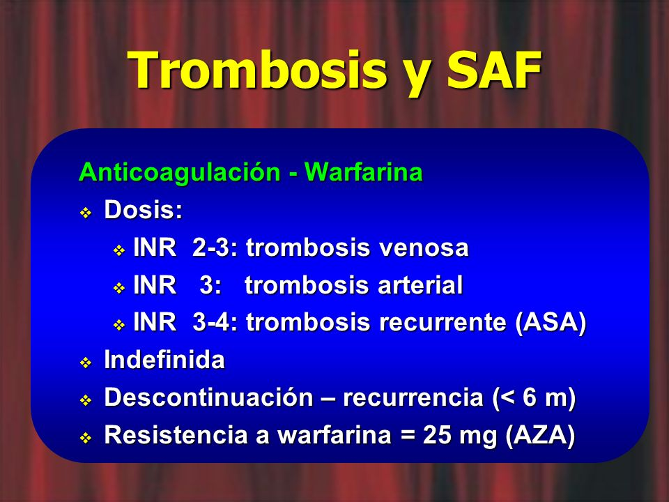 Trombosis y SAF Anticoagulación - Warfarina Dosis: Dosis: INR 2-3: trombosis venosa INR 2-3: trombosis venosa INR 3: trombosis arterial INR 3: trombos