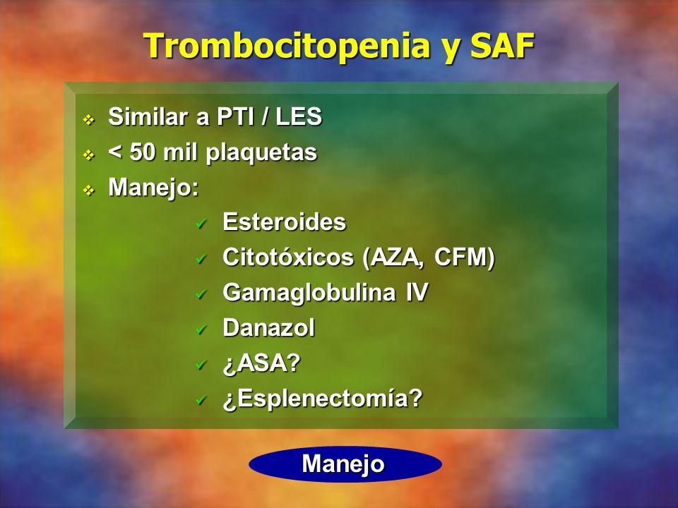 Trombocitopenia y SAF Similar a PTI / LES Similar a PTI / LES < 50 mil plaquetas < 50 mil plaquetas Manejo: Manejo: Esteroides Esteroides Citotóxicos