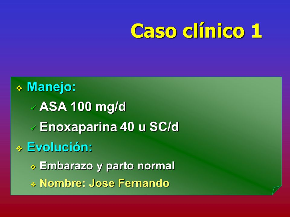 Caso clínico 1 Manejo: Manejo: ASA 100 mg/d ASA 100 mg/d Enoxaparina 40 u SC/d Enoxaparina 40 u SC/d Evolución: Evolución: Embarazo y parto normal Emb