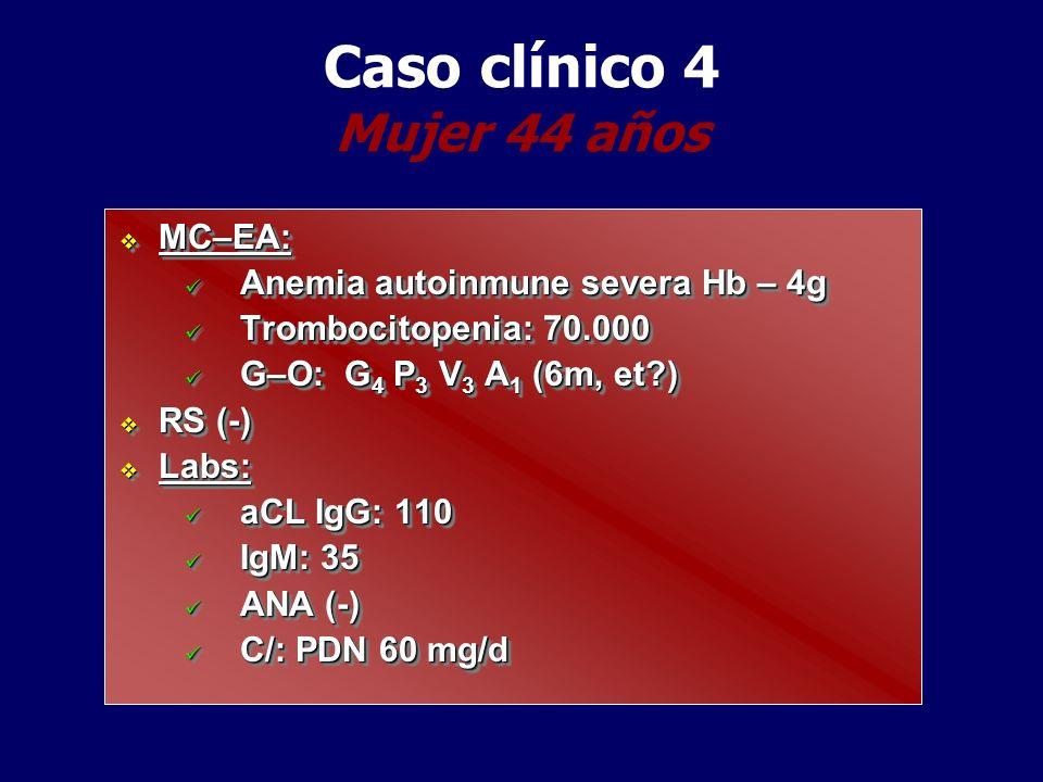 Caso clínico 4 Mujer 44 años MC–EA: MC–EA: Anemia autoinmune severa Hb – 4g Anemia autoinmune severa Hb – 4g Trombocitopenia: 70.000 Trombocitopenia: