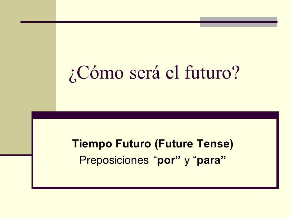 ¿Cómo será el futuro? Tiempo Futuro (Future Tense) Preposiciones por y para