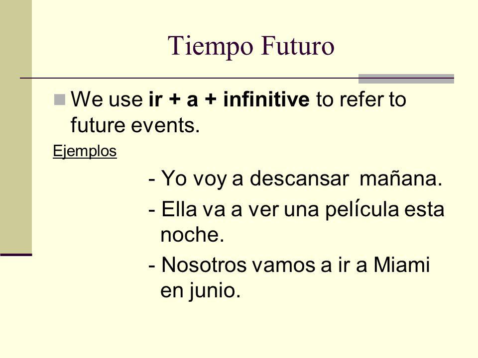Tiempo Futuro We use ir + a + infinitive to refer to future events. Ejemplos - Yo voy a descansar mañana. - Ella va a ver una pel í cula esta noche. -
