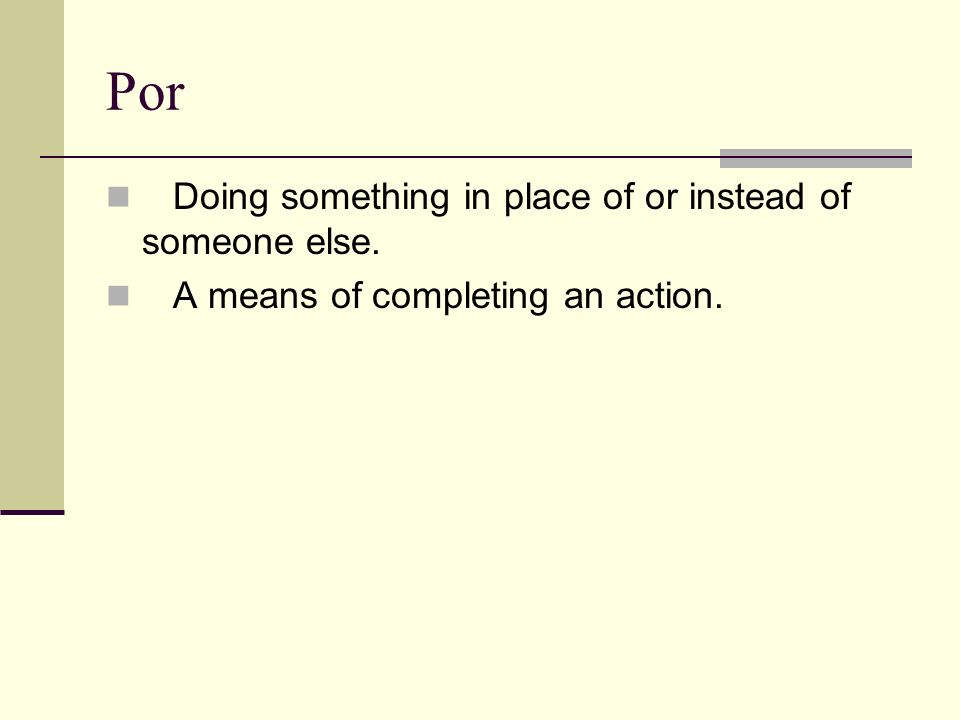 Por Doing something in place of or instead of someone else. A means of completing an action.