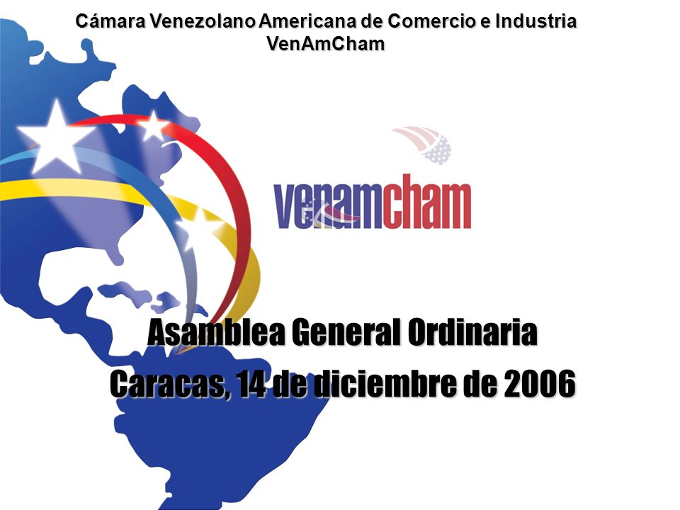 Cámara Venezolano Americana de Comercio e Industria VenAmCham Asamblea General Ordinaria Caracas, 14 de diciembre de 2006