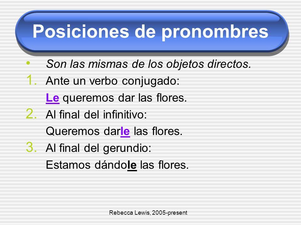 Posiciones de pronombres Son las mismas de los objetos directos. 1. Ante un verbo conjugado: Le queremos dar las flores. 2. Al final del infinitivo: Q