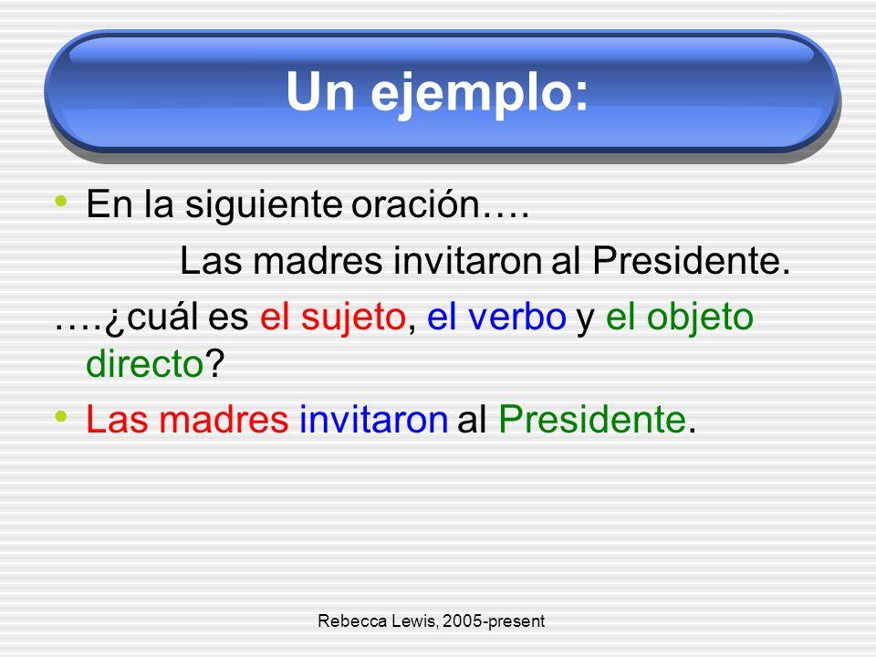 Un ejemplo: En la siguiente oración…. Las madres invitaron al Presidente. ….¿cuál es el sujeto, el verbo y el objeto directo? Las madres invitaron al