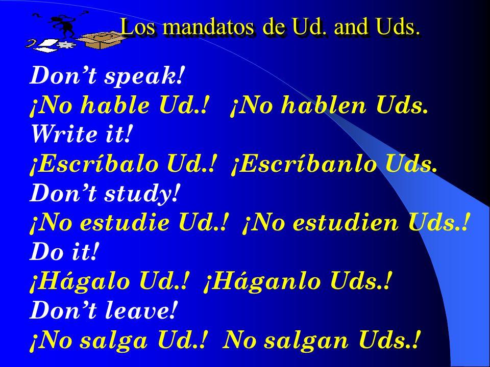 Los mandatos de Usted Por ejemplo..... Speak!¡Hable Ud.! Write!¡Escriba Ud.! Study!¡Estudie Ud.! Go!¡vayase Ud.! Think!¡Piense Ud.! Do it!¡Hágalo Ud.!
