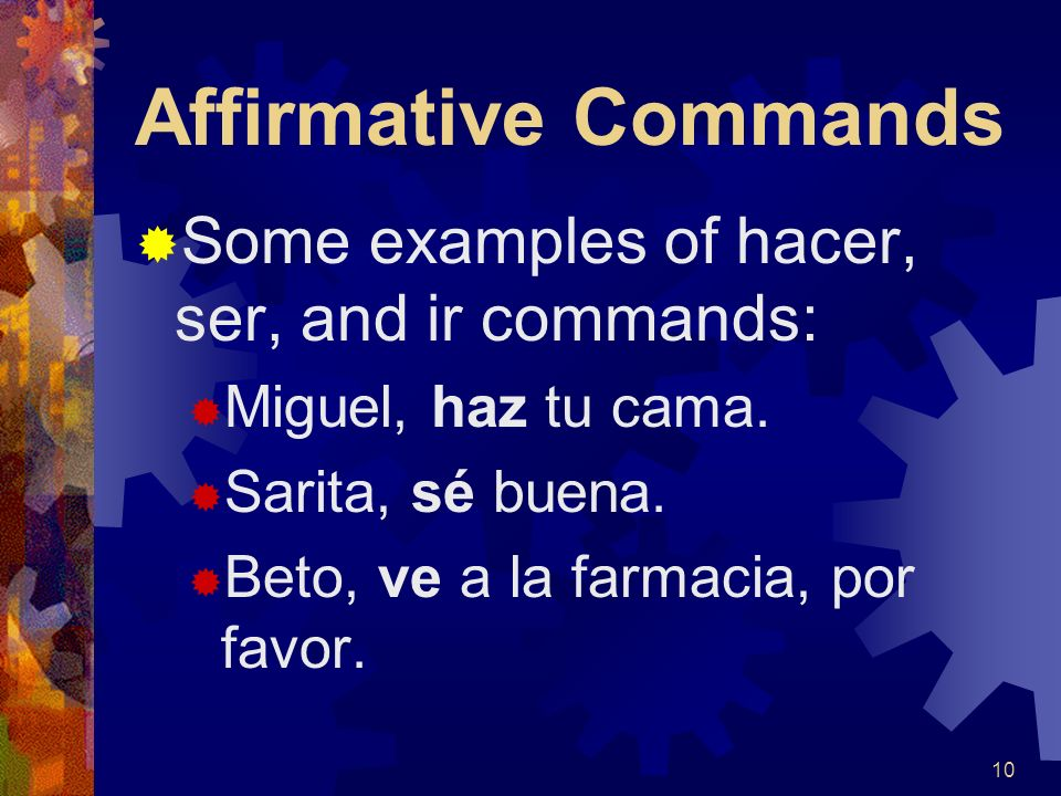 Affirmative Commands Hacer, Ser, and Ir have irregular tú command forms that must be memorized: InfinitiveCommand HacerHaz SerSé IrVe 9