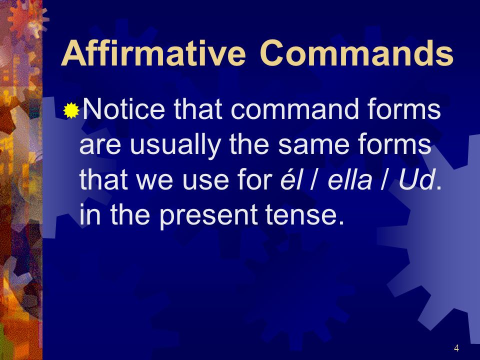Affirmative Commands Notice that command forms are usually the same forms that we use for él / ella / Ud.