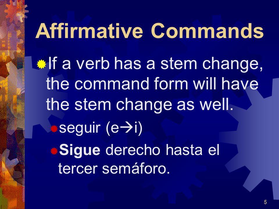 Affirmative Commands If a verb has a stem change, the command form will have the stem change as well.