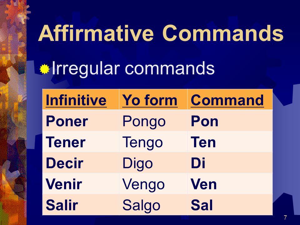 Affirmative Commands InfinitiveYo formCommand PonerPongoPon TenerTengoTen DecirDigoDi VenirVengoVen SalirSalgoSal Irregular commands 7