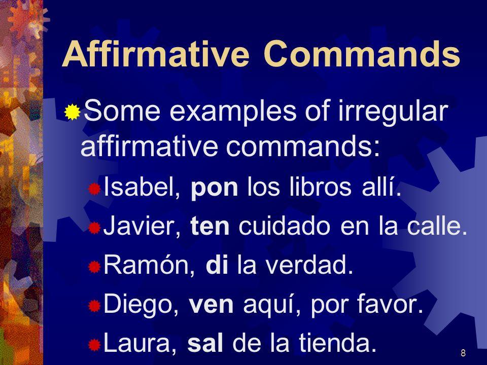 Affirmative Commands Some examples of irregular affirmative commands: Isabel, pon los libros allí.