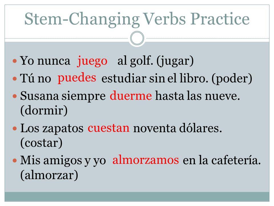 Stem-Changing Verbs Practice Yo nunca al golf.(jugar) Tú no estudiar sin el libro.