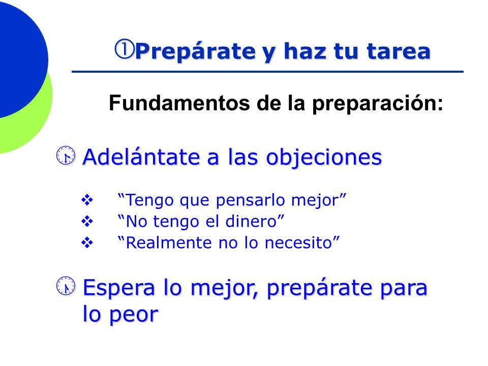 Fundamentos de la preparación: Prepárate y haz tu tarea Prepárate y haz tu tarea Adelántate a las objeciones Adelántate a las objeciones Tengo que pen