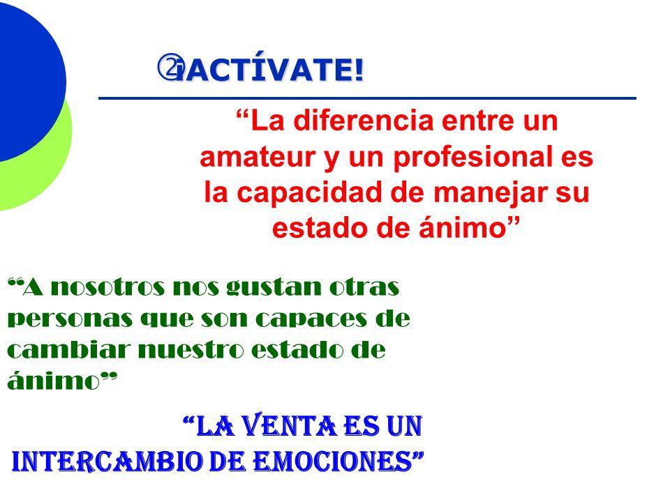 ¡ACTÍVATE! ¡ACTÍVATE! la venta es un intercambio de emociones La diferencia entre un amateur y un profesional es la capacidad de manejar su estado de