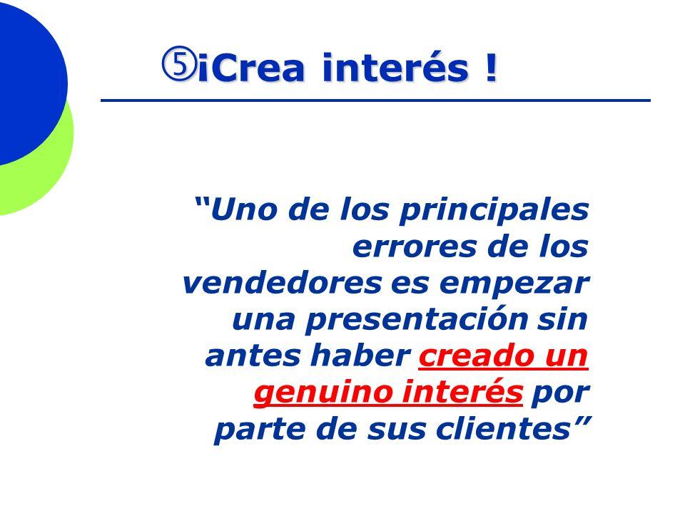 ¡Crea interés ! ¡Crea interés ! Uno de los principales errores de los vendedores es empezar una presentación sin antes haber creado un genuino interés