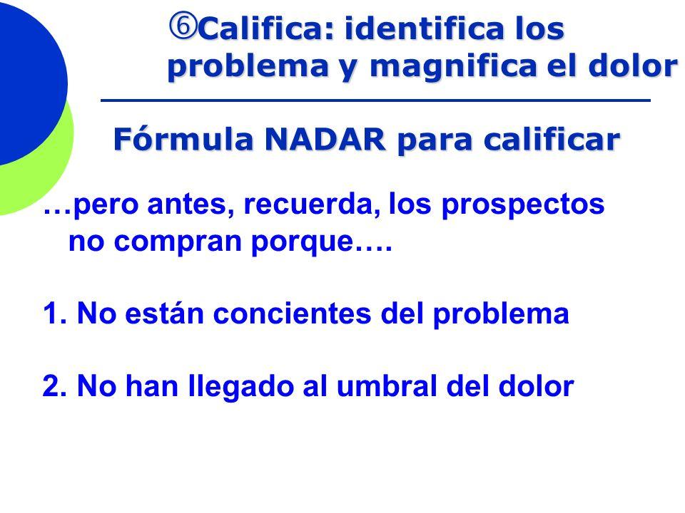 Califica: identifica los problema y magnifica el dolor Califica: identifica los problema y magnifica el dolor Fórmula NADAR para calificar …pero antes