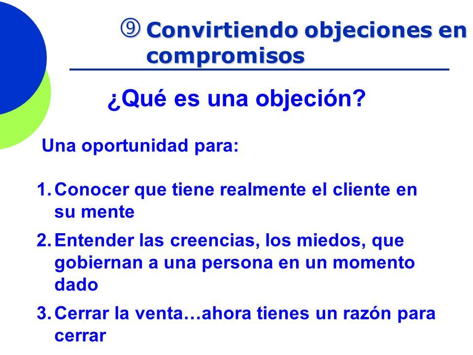 Convirtiendo objeciones en compromisos Convirtiendo objeciones en compromisos ¿Qué es una objeción? Una oportunidad para: 1.Conocer que tiene realment