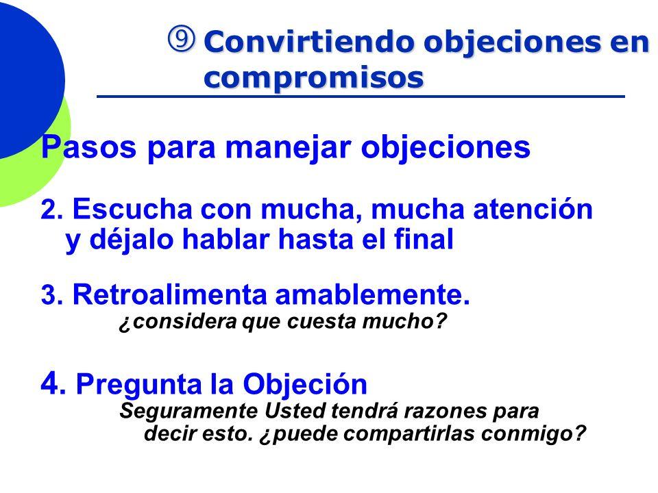 Convirtiendo objeciones en compromisos Convirtiendo objeciones en compromisos Pasos para manejar objeciones 2. Escucha con mucha, mucha atención y déj