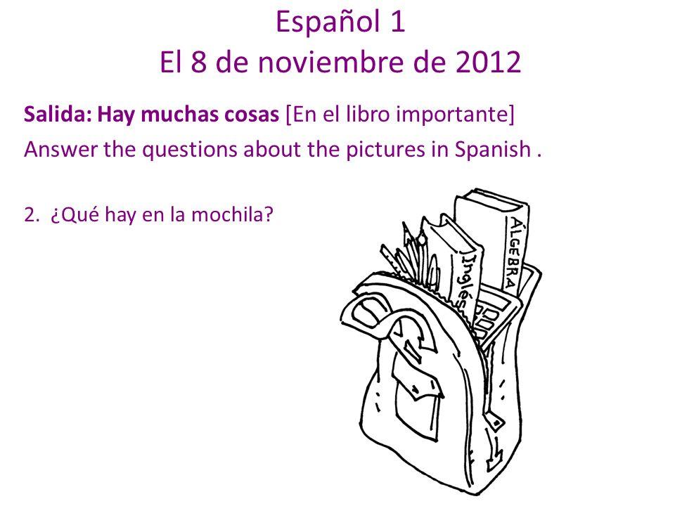 Español 1 El 8 de noviembre de 2012 Salida: Hay muchas cosas [En el libro importante] Answer the questions about the pictures in Spanish.