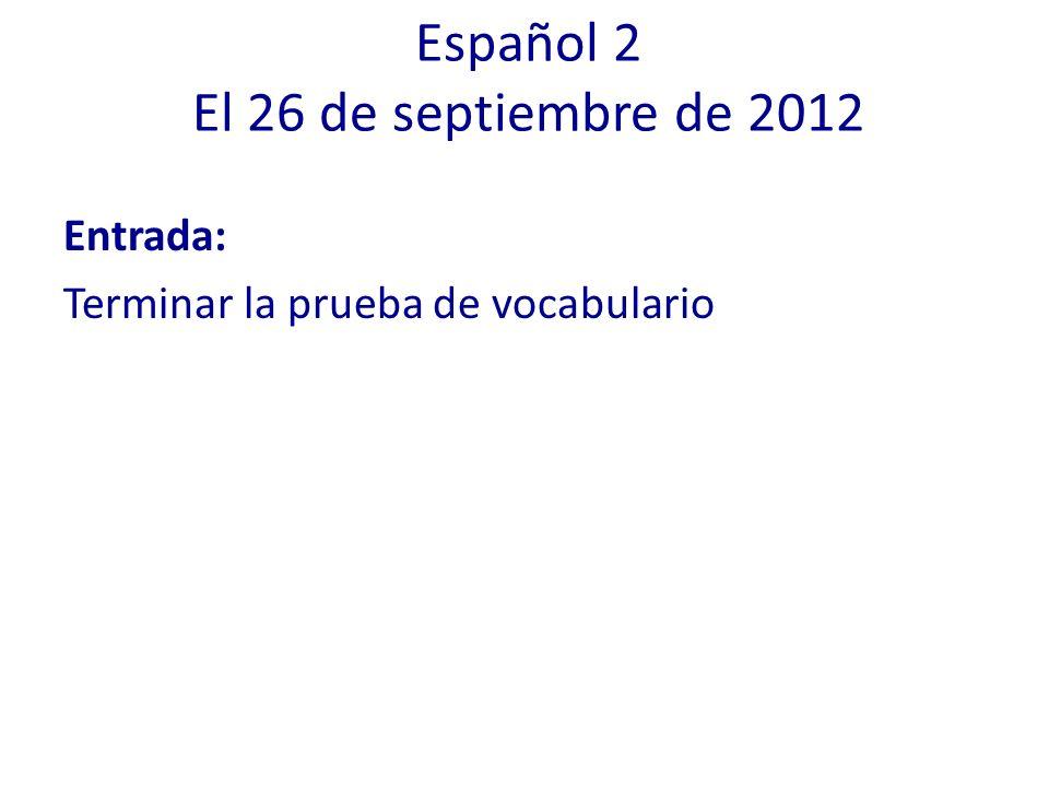 Español 2 El 26 de septiembre de 2012 Entrada: Terminar la prueba de vocabulario