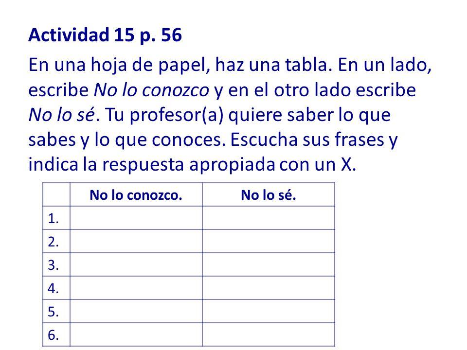 Actividad 15 p. 56 En una hoja de papel, haz una tabla. En un lado, escribe No lo conozco y en el otro lado escribe No lo sé. Tu profesor(a) quiere sa