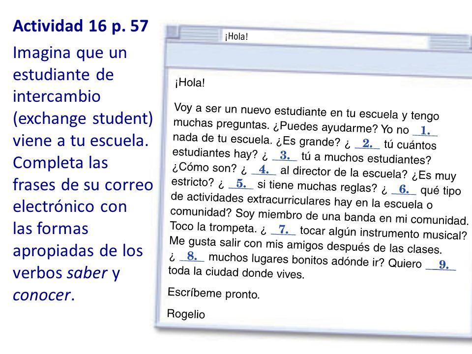 Actividad 16 p. 57 Imagina que un estudiante de intercambio (exchange student) viene a tu escuela. Completa las frases de su correo electrónico con la