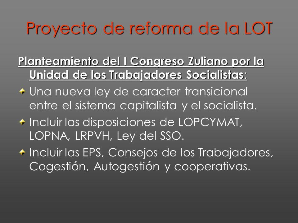 Proyecto de reforma de la LOT Planteamiento del I Congreso Zuliano por la Unidad de los Trabajadores Socialistas : Una nueva ley de caracter transicional entre el sistema capitalista y el socialista.