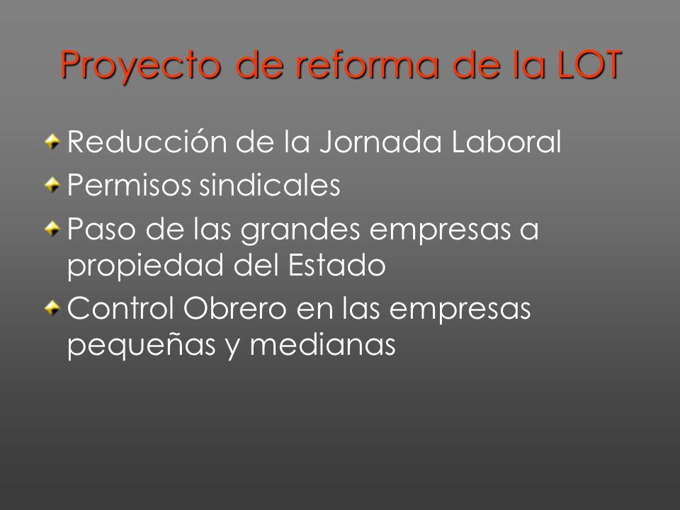 Proyecto de reforma de la LOT Reducción de la Jornada Laboral Permisos sindicales Paso de las grandes empresas a propiedad del Estado Control Obrero en las empresas pequeñas y medianas