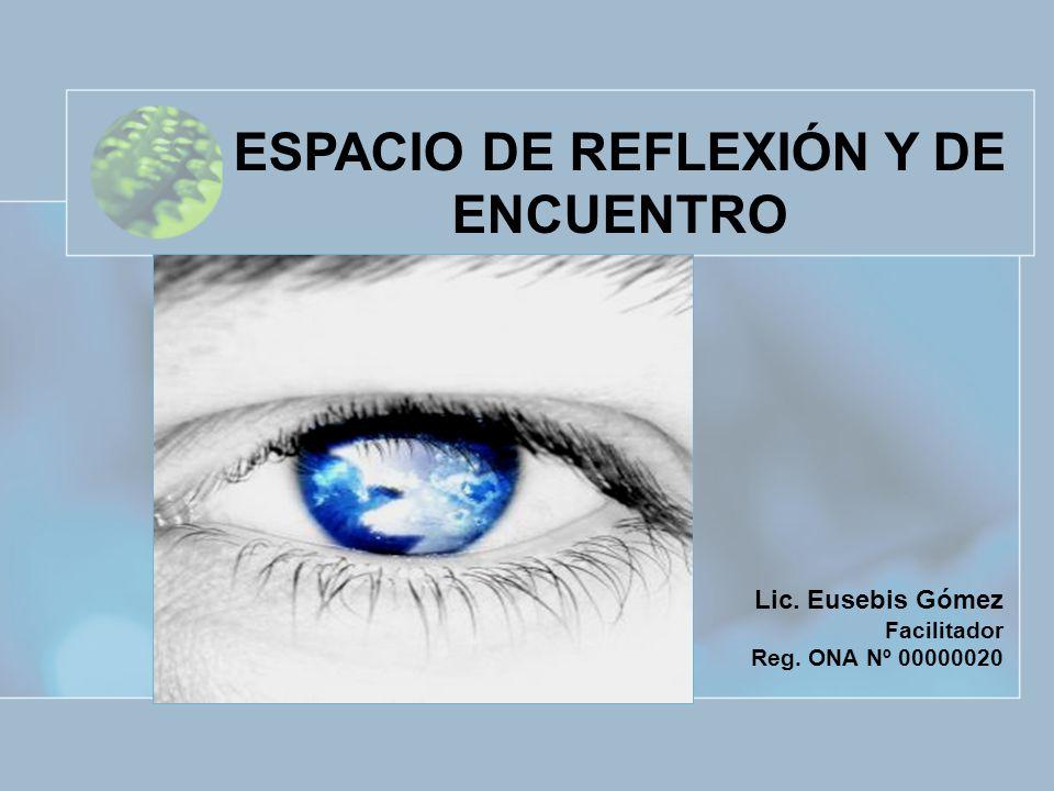 Lic. Eusebis Gómez Facilitador Reg. ONA Nº 00000020 ESPACIO DE REFLEXIÓN Y DE ENCUENTRO
