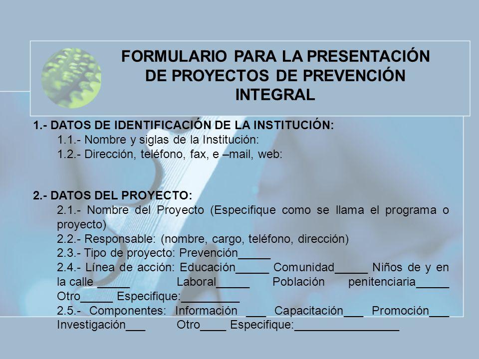 FORMULARIO PARA LA PRESENTACIÓN DE PROYECTOS DE PREVENCIÓN INTEGRAL 1.- DATOS DE IDENTIFICACIÓN DE LA INSTITUCIÓN: 1.1.- Nombre y siglas de la Institu