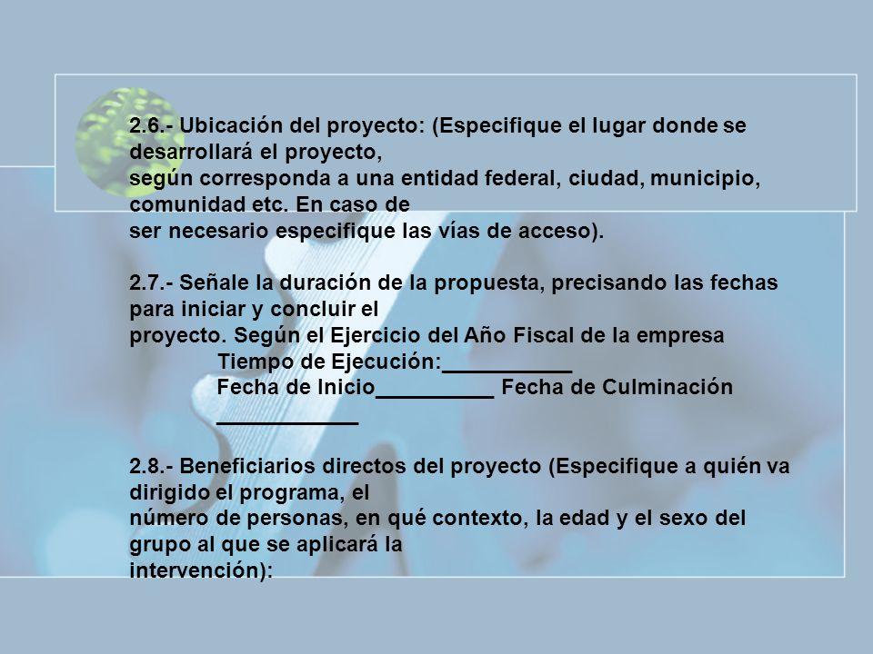 2.6.- Ubicación del proyecto: (Especifique el lugar donde se desarrollará el proyecto, según corresponda a una entidad federal, ciudad, municipio, com