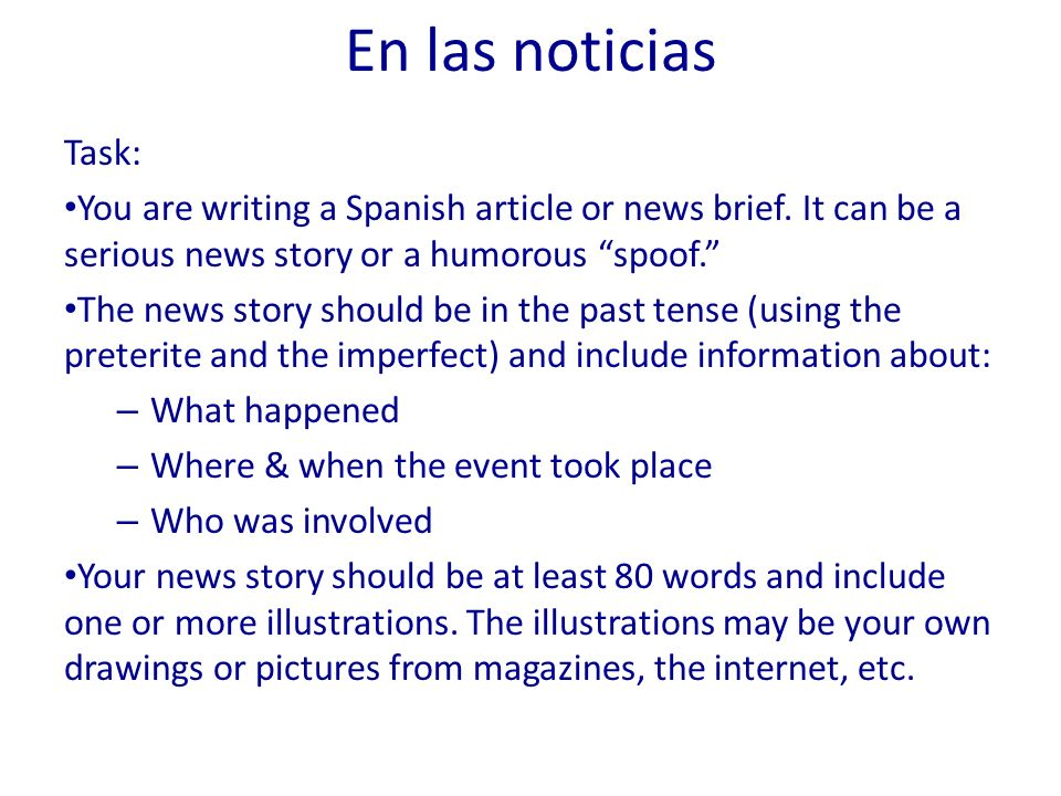 En las noticias Task: You are writing a Spanish article or news brief. It can be a serious news story or a humorous spoof. The news story should be in