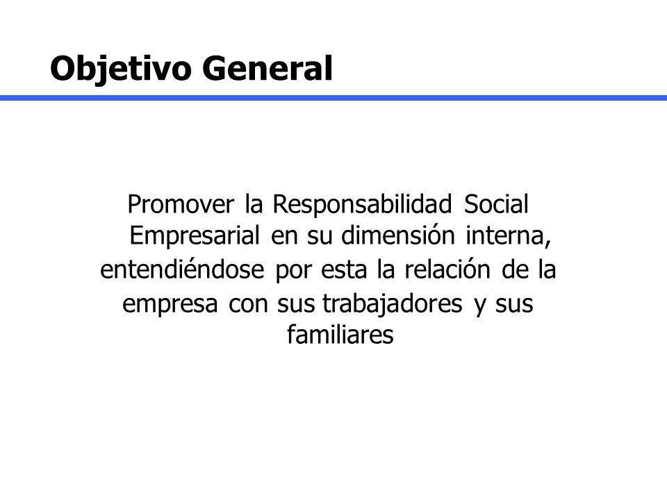 Objetivo General Promover la Responsabilidad Social Empresarial en su dimensión interna, entendiéndose por esta la relación de la empresa con sus trab