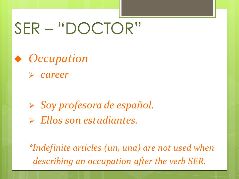 Occupation career Soy profesora de español. Ellos son estudiantes. *Indefinite articles (un, una) are not used when describing an occupation after the