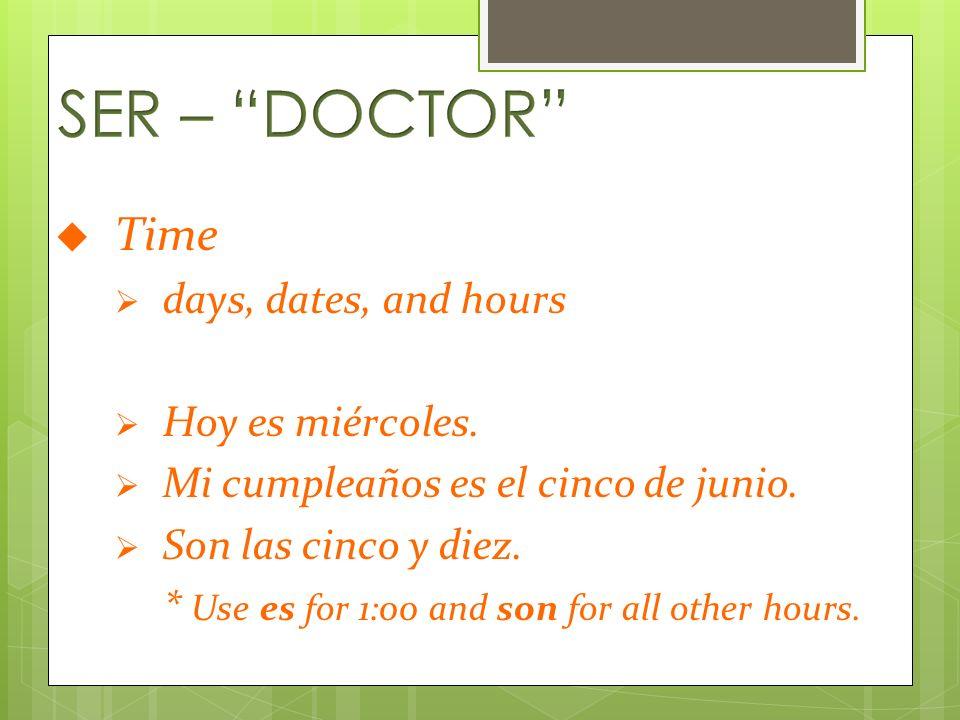 Time days, dates, and hours Hoy es miércoles. Mi cumpleaños es el cinco de junio. Son las cinco y diez. * Use es for 1:00 and son for all other hours.