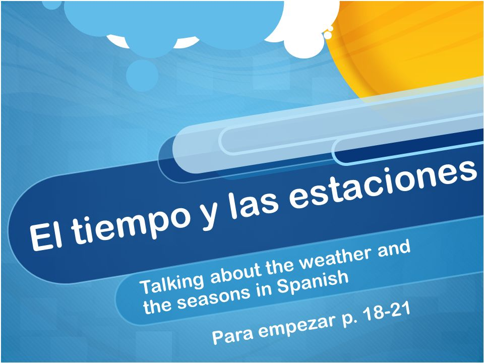 El tiempo y las estaciones Talking about the weather and the seasons in Spanish Para empezar p.