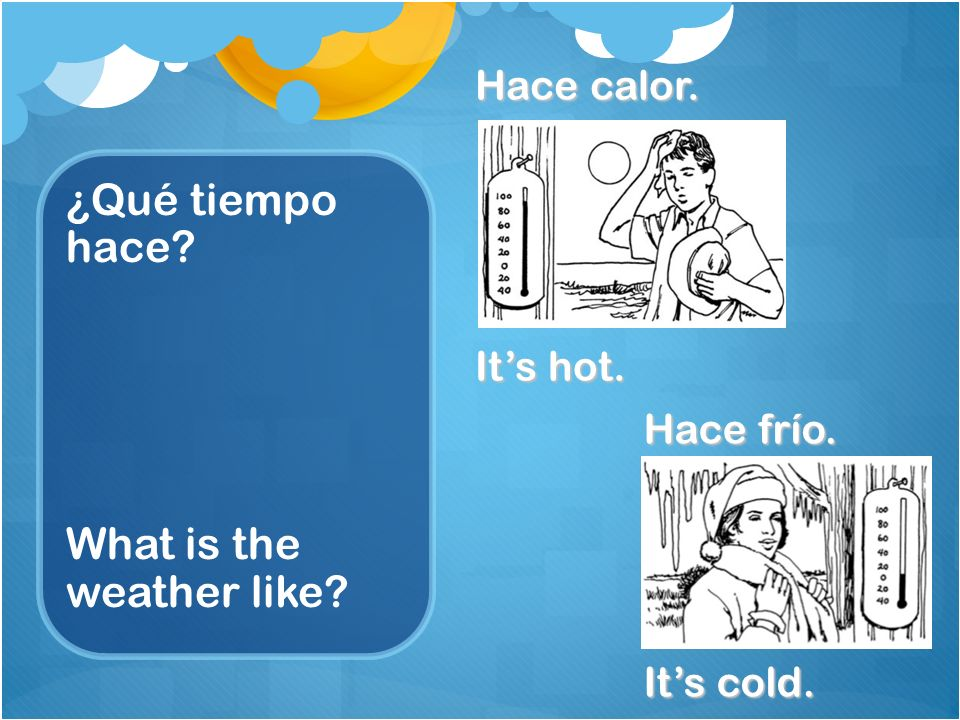 ¿Qué tiempo hace What is the weather like Hace calor. Its hot. Hace frío. Its cold.