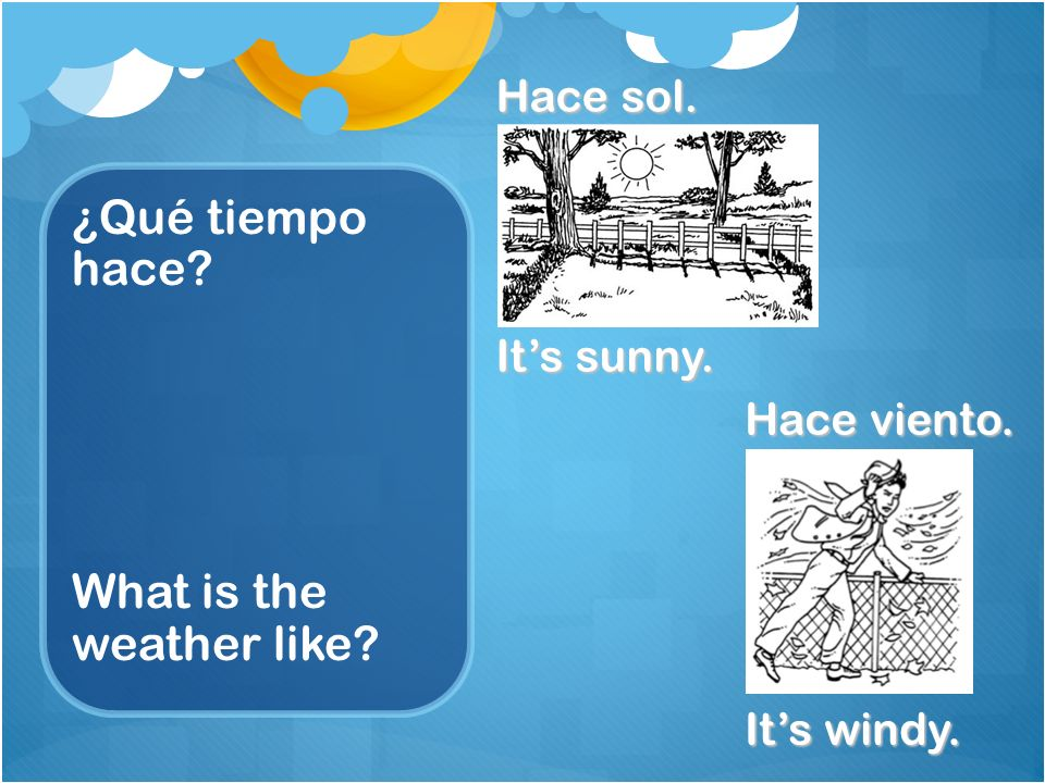¿Qué tiempo hace? What is the weather like? Hace sol. Its sunny. Hace viento. Its windy.