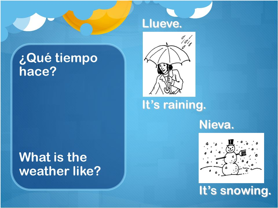¿Qué tiempo hace What is the weather like Llueve. Its raining. Nieva. Its snowing.