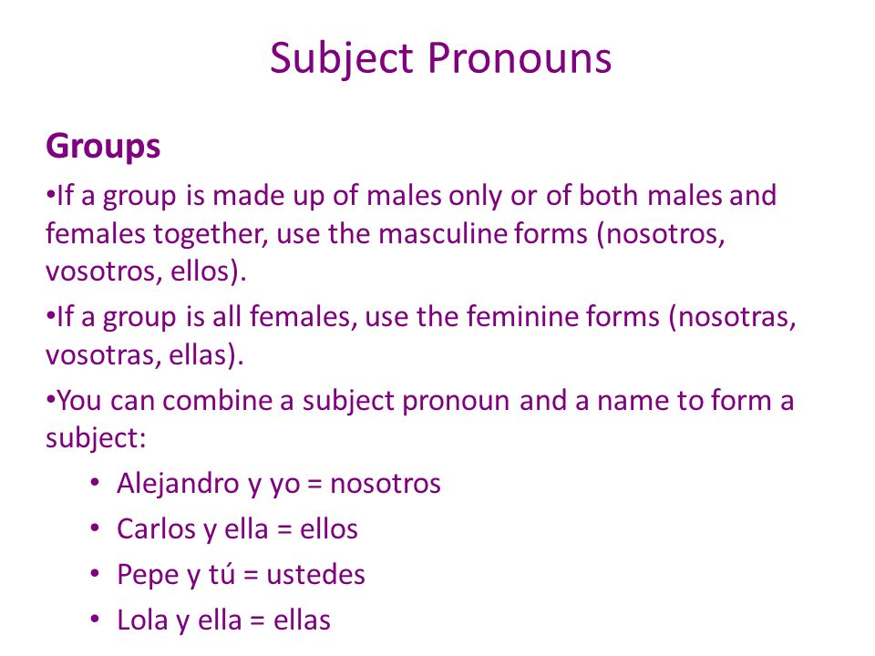 Subject Pronouns Groups If a group is made up of males only or of both males and females together, use the masculine forms (nosotros, vosotros, ellos)