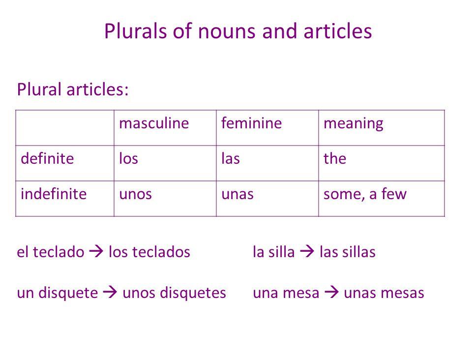 Plurals of nouns and articles Plural articles: el teclado los tecladosla silla las sillas un disquete unos disquetesuna mesa unas mesas masculinefemin