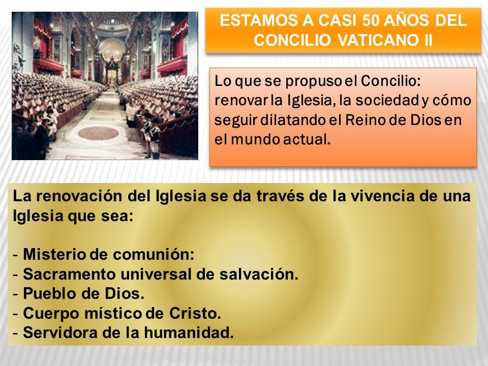 ESTAMOS A CASI 50 AÑOS DEL CONCILIO VATICANO II Lo que se propuso el Concilio: renovar la Iglesia, la sociedad y cómo seguir dilatando el Reino de Dios en el mundo actual.