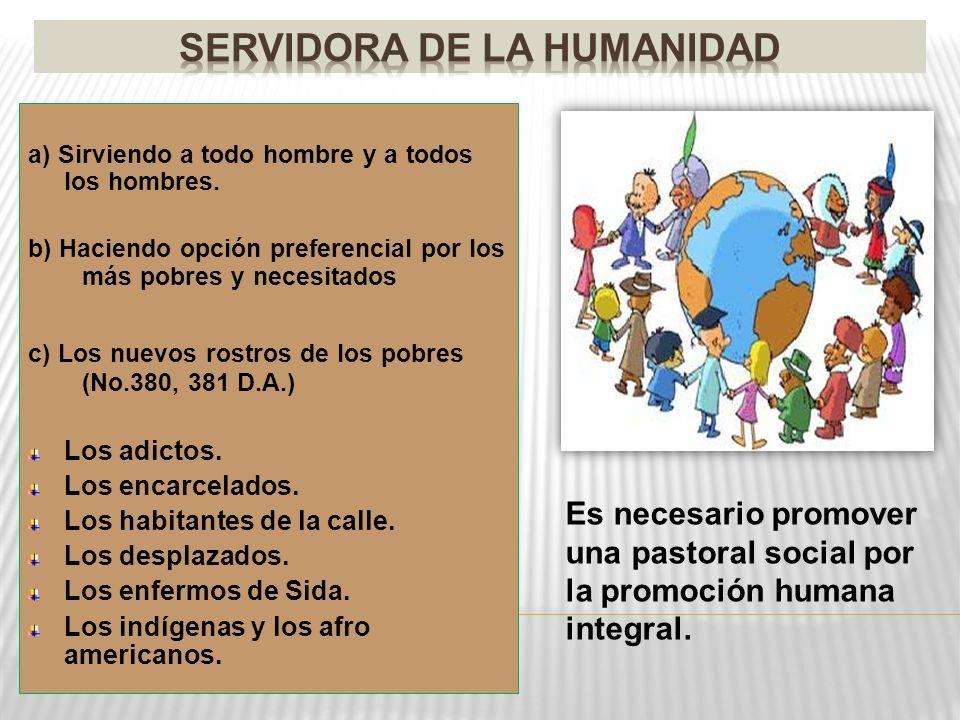 a) Sirviendo a todo hombre y a todos los hombres. b) Haciendo opción preferencial por los más pobres y necesitados c) Los nuevos rostros de los pobres