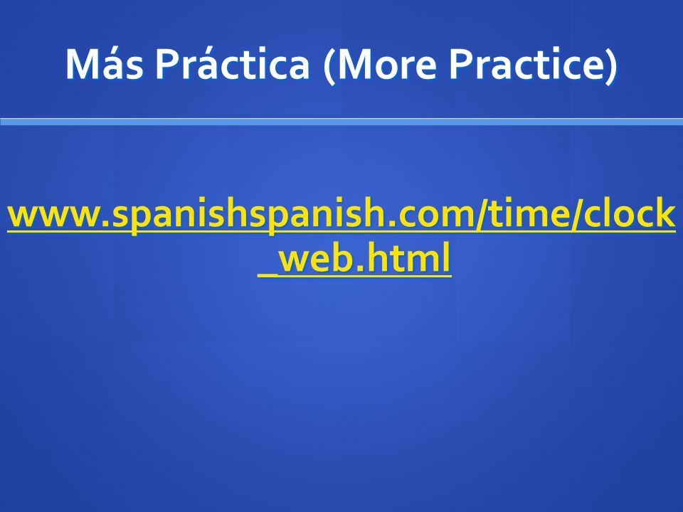 Más Práctica (More Practice) www.spanishspanish.com/time/clock _web.html www.spanishspanish.com/time/clock _web.html