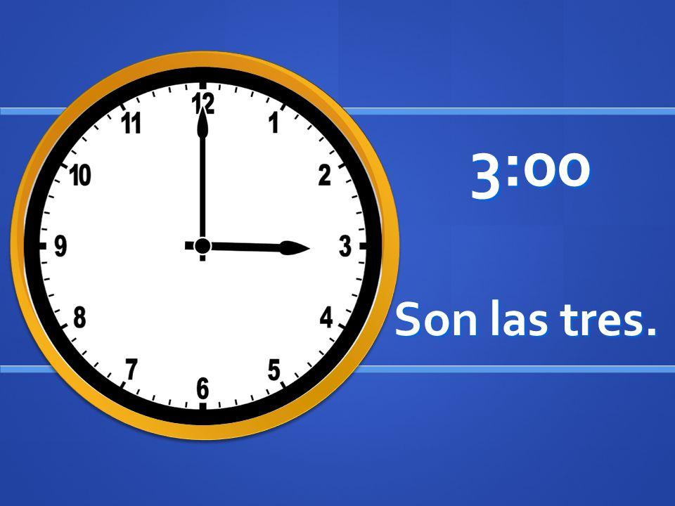 Son las tres. 3:00